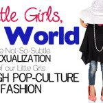 Little Girls, Big World. The Not-So-Subtle Sexualization of our Little Girls Through Pop-Culture Fashion.