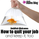 Goldfish Welcome: How to quit your job and keep it, too