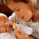 What if my baby girl just wants to be a mommy?