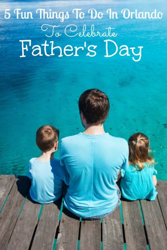 10 Fun Things To Do in Orlando To Celebrate Fathers Day