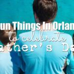 5 Fun Things In Orlando To Celebrate Father's Day