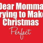 Dear Momma Trying to Make Christmas Perfect