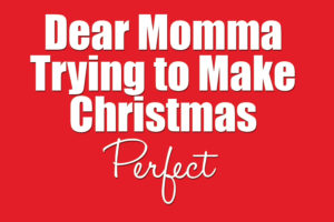 dear-momma-trying-to-make-christmas-perfect2