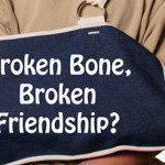 Broken Bone, Broken Friendship?