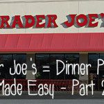 Trader Joe's = Dinner Planning Made Easy – Part 2