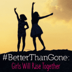 #BetterThanGone: Girls Will Rise Together