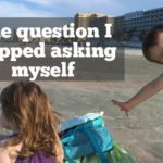 The question I stopped asking myself
