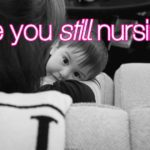 Are you still nursing?
