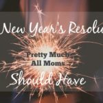 The New Year's Resolutions Pretty Much All Moms Should Have
