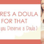 There's a Doula For That (Why you Deserve a Doula)