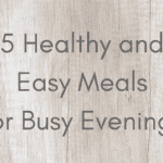 5 Healthy and Easy Meals for Busy Evenings